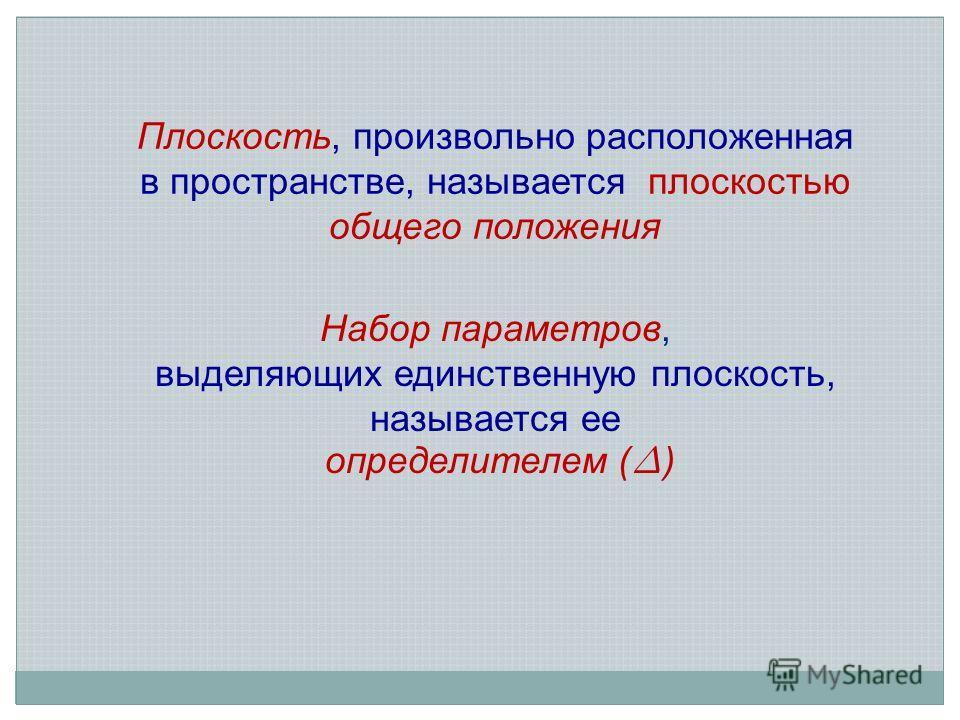 Набор параметров, выделяющих единственную плоскость, называется ее определителем ( ) Плоскость, произвольно расположенная в пространстве, называется плоскостью общего положения