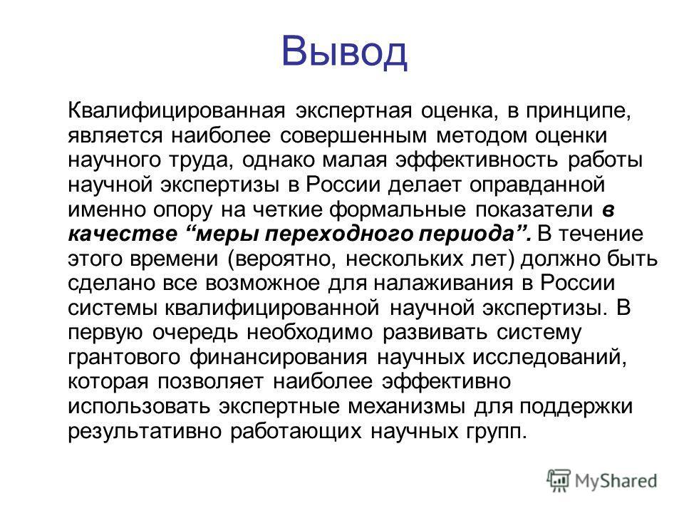 Вывод Квалифицированная экспертная оценка, в принципе, является наиболее совершенным методом оценки научного труда, однако малая эффективность работы научной экспертизы в России делает оправданной именно опору на четкие формальные показатели в качест