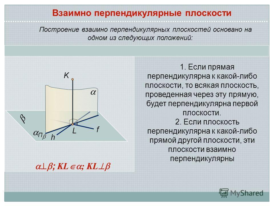 Построение взаимно перпендикулярных плоскостей основано на одном из следующих положений: 1. Если прямая перпендикулярна к какой-либо плоскости, то всякая плоскость, проведенная через эту прямую, будет перпендикулярна первой плоскости. 2. Если плоскос
