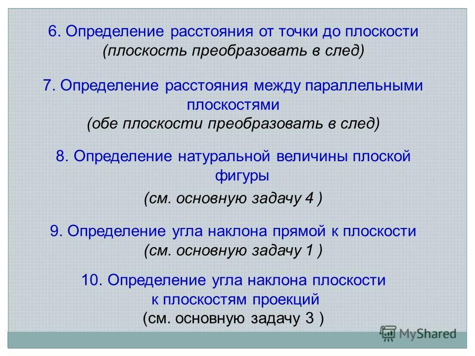 6. Определение расстояния от точки до плоскости (плоскость преобразовать в след) 7. Определение расстояния между параллельными плоскостями (обе плоскости преобразовать в след) 8.Определение натуральной величины плоской фигуры (см. основную задачу 4 )