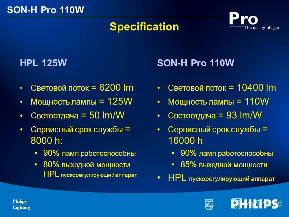 Philips Lighting SON-H Pro 110W Specification SON-H Pro 110W Световой поток = 10400 lm Мощность лампы = 110W Светоотдача = 93 lm/W Сервисный срок службы = 16000 h 90% ламп работоспособны 85% выходной мощности HPL пускорегулирующий аппарат HPL 125W Св