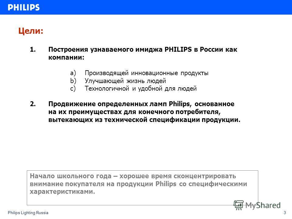 3Philips Lighting Russia Цели: 1.Построения узнаваемого имиджа PHILIPS в России как компании: a)Производящей инновационные продукты b)Улучшающей жизнь людей c)Технологичной и удобной для людей 2.Продвижение определенных ламп Philips, основанное на их