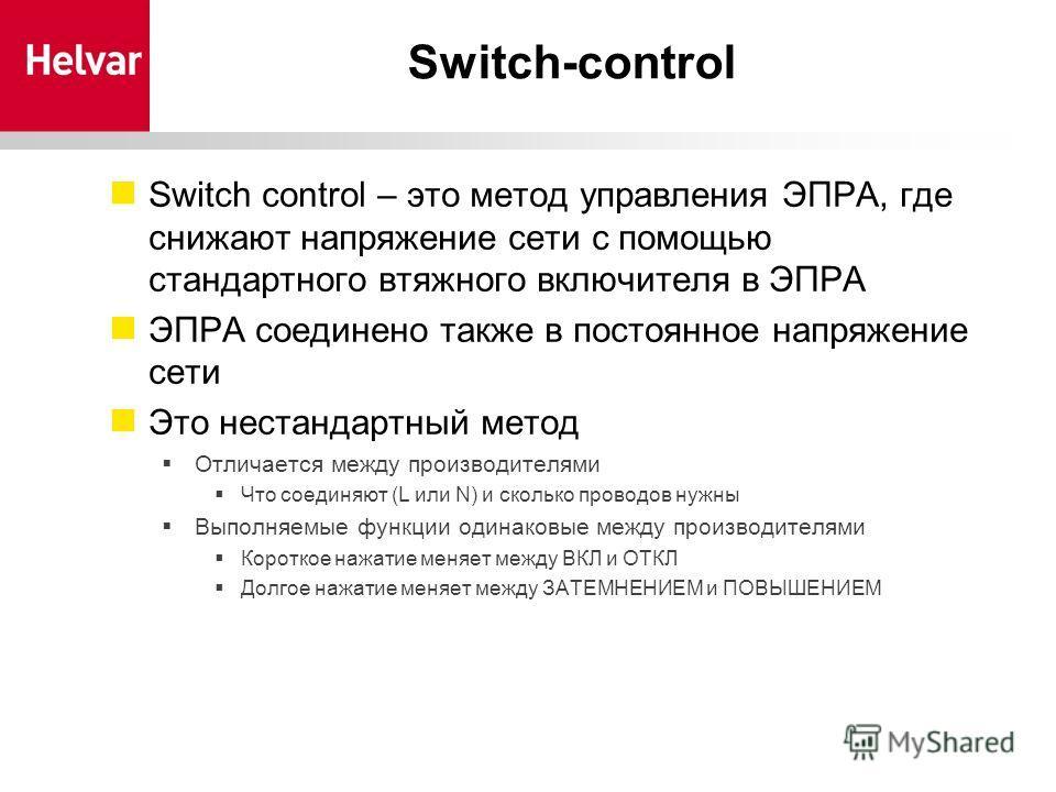 Switch-control Switch control – это метод управления ЭПРА, где снижают напряжение сети с помощью стандартного втяжного включителя в ЭПРА ЭПРА соединено также в постоянное напряжение сети Это нестандартный метод Отличается между производителями Что со