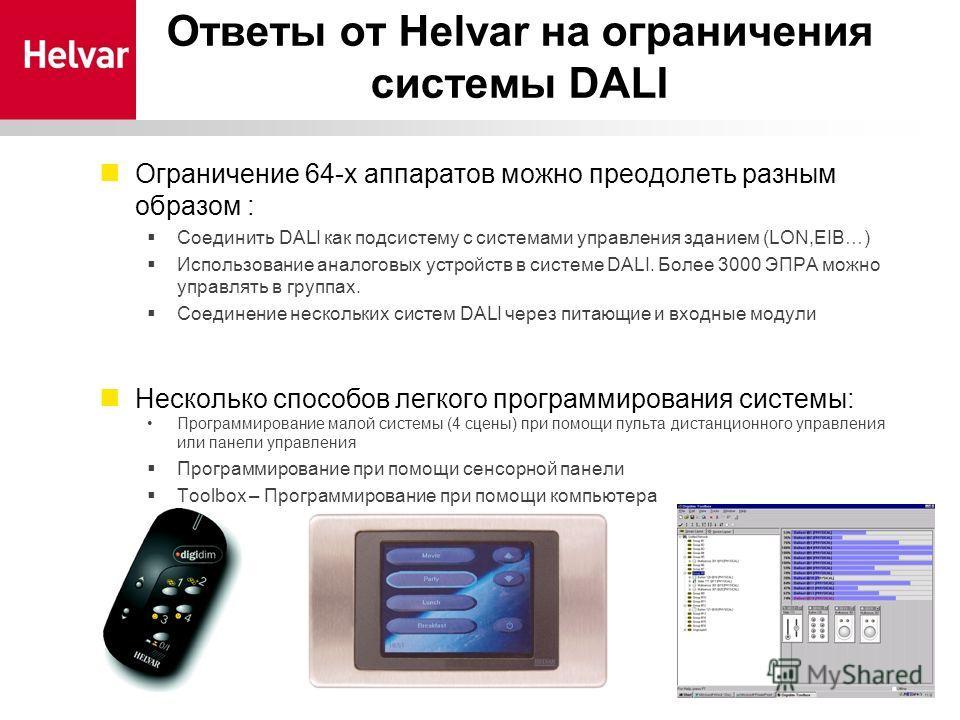 Ответы от Helvar на ограничения системы DALI Ограничение 64-х аппаратов можно преодолеть разным образом : Соединить DALI как подсистему с системами управления зданием (LON,EIB…) Использование аналоговых устройств в системе DALI. Более 3000 ЭПРА можно