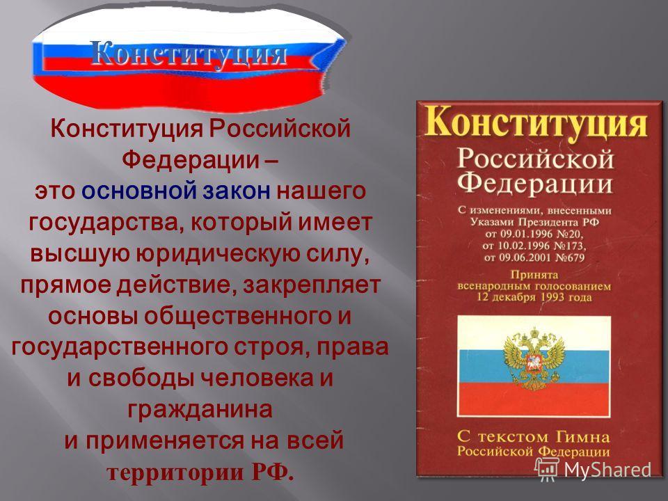 Конституция Российской Федерации – это основной закон нашего государства, который имеет высшую юридическую силу, прямое действие, закрепляет основы общественного и государственного строя, права и свободы человека и гражданина и применяется на всей те