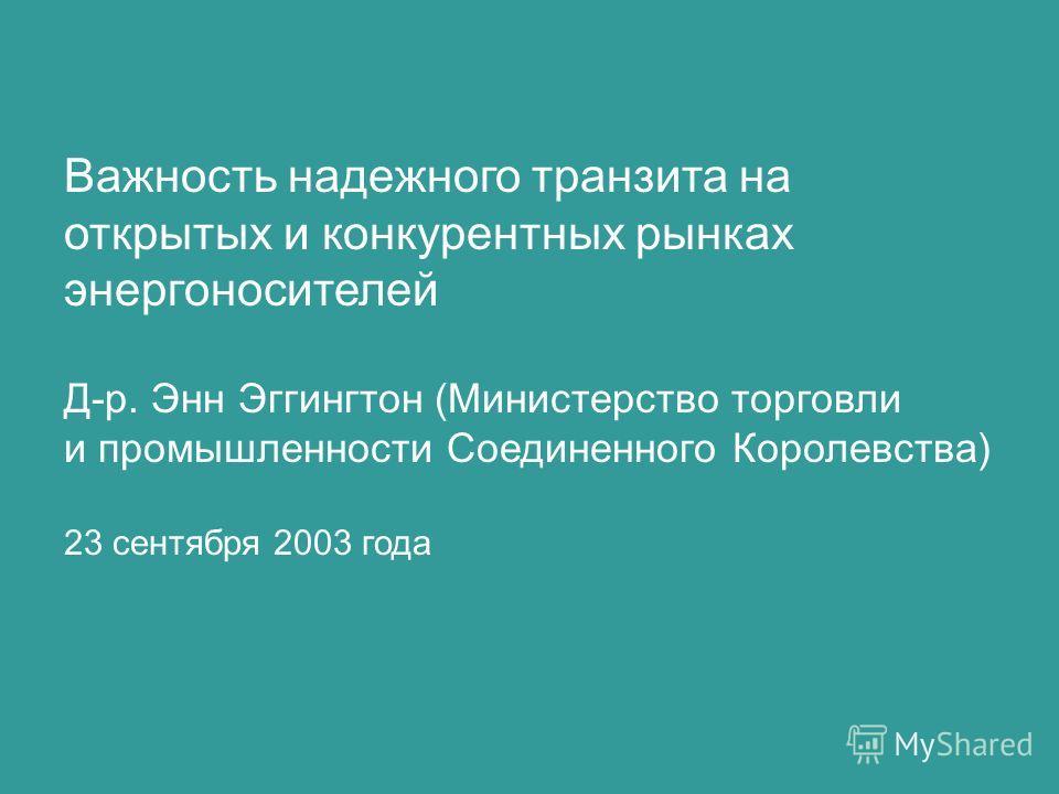 Важность надежного транзита на открытых и конкурентных рынках энергоносителей Д-р. Энн Эггингтон (Министерство торговли и промышленности Соединенного Королевства) 23 сентября 2003 года