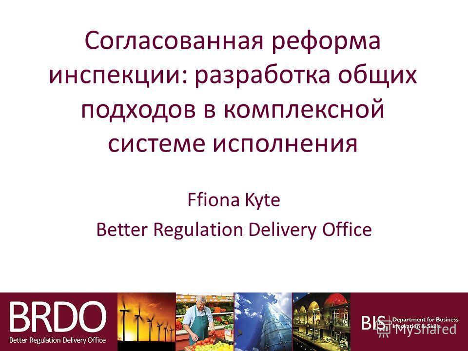 Согласованная реформа инспекции: разработка общих подходов в комплексной системе исполнения Ffiona Kyte Better Regulation Delivery Office