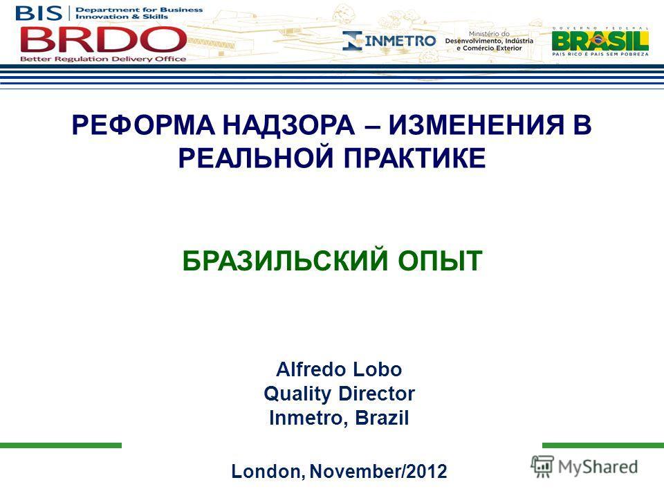 Alfredo Lobo Quality Director Inmetro, Brazil London, November/2012 РЕФОРМА НАДЗОРА – ИЗМЕНЕНИЯ В РЕАЛЬНОЙ ПРАКТИКЕ БРАЗИЛЬСКИЙ ОПЫТ