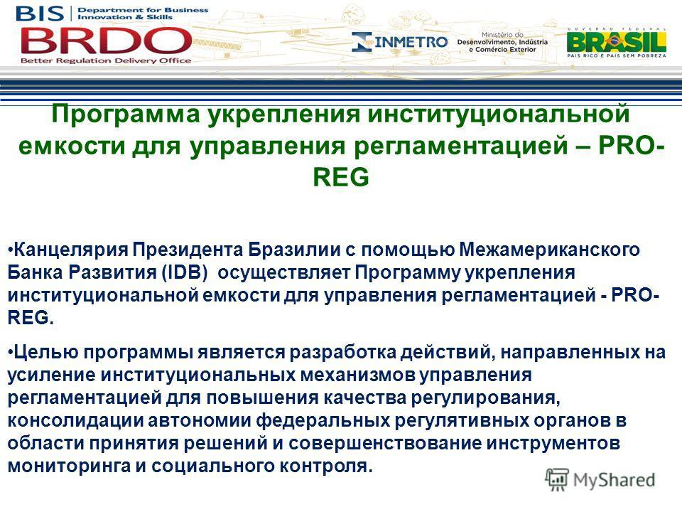 Программа укрепления институциональной емкости для управления регламентацией – PRO- REG Канцелярия Президента Бразилии с помощью Межамериканского Банка Развития (IDB) осуществляет Программу укрепления институциональной емкости для управления регламен