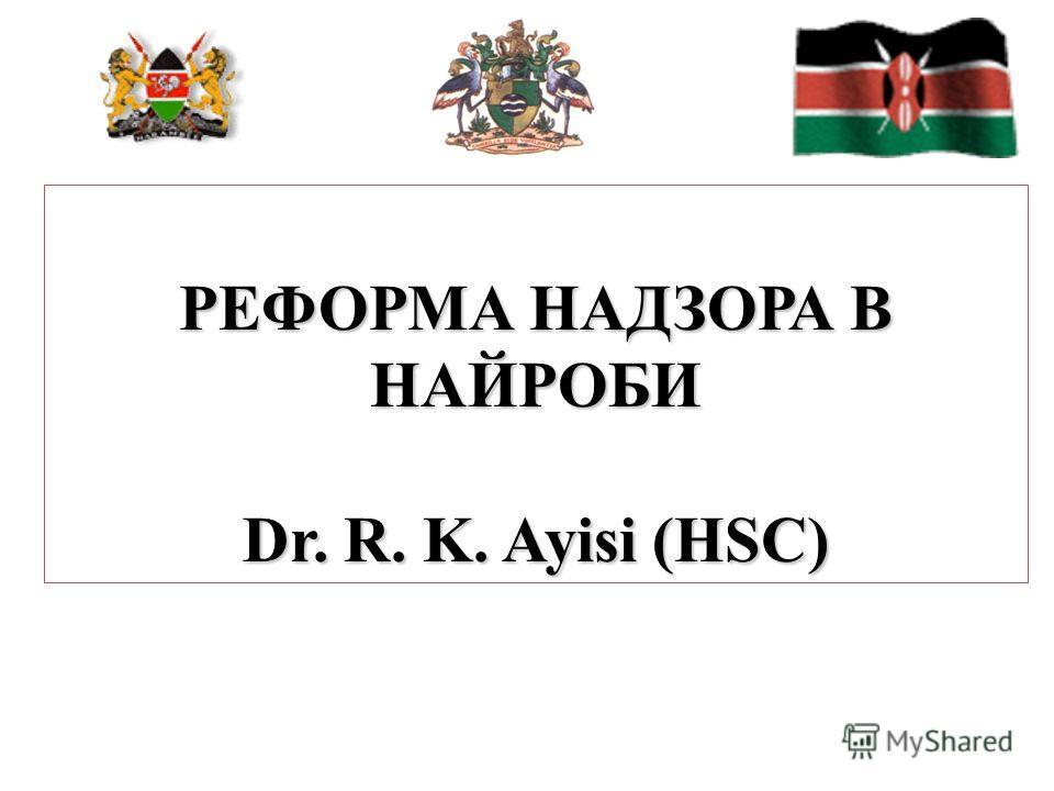 РЕФОРМА НАДЗОРА В НАЙРОБИ Dr. R. K. Ayisi (HSC)
