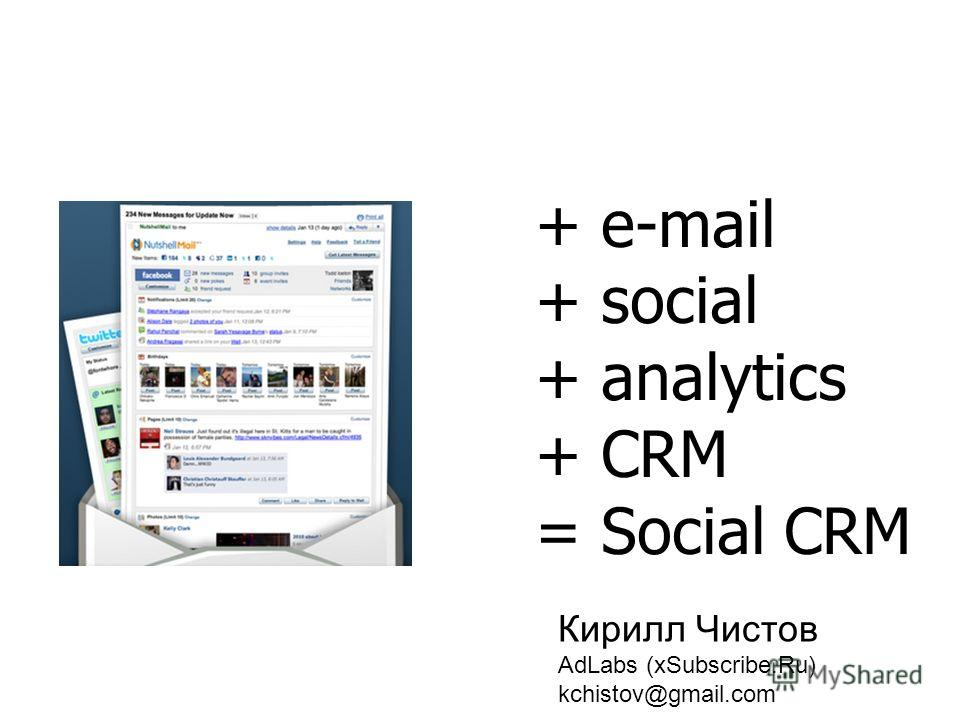 + e-mail + social + analytics + CRM = Social CRM Кирилл Чистов AdLabs (xSubscribe.Ru) kchistov@gmail.com