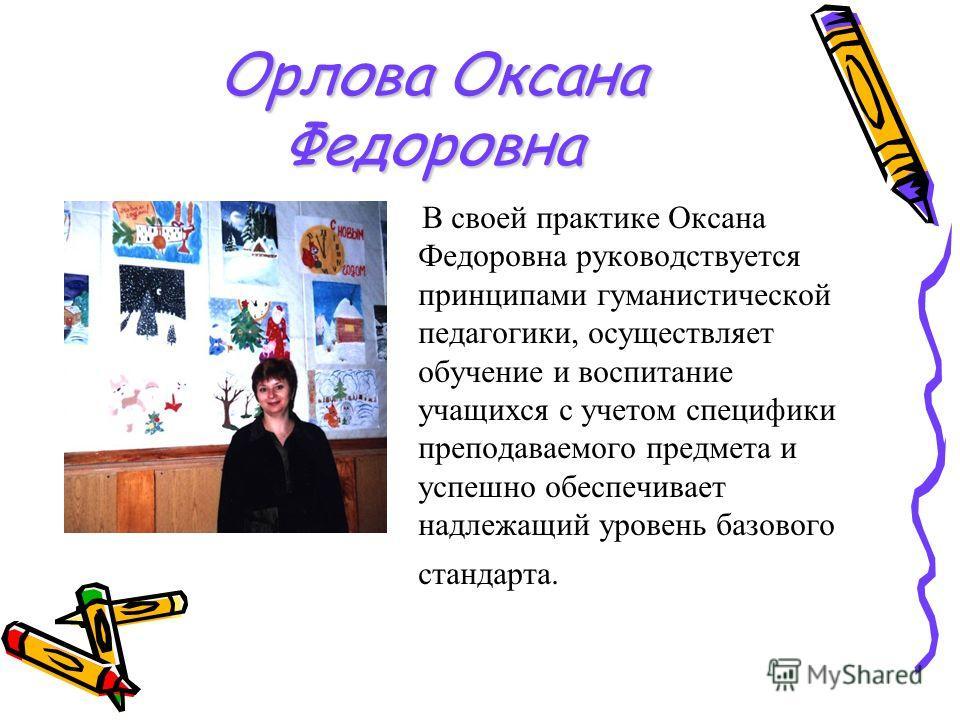 Орлова Оксана Федоровна В своей практике Оксана Федоровна руководствуется принципами гуманистической педагогики, осуществляет обучение и воспитание учащихся с учетом специфики преподаваемого предмета и успешно обеспечивает надлежащий уровень базового