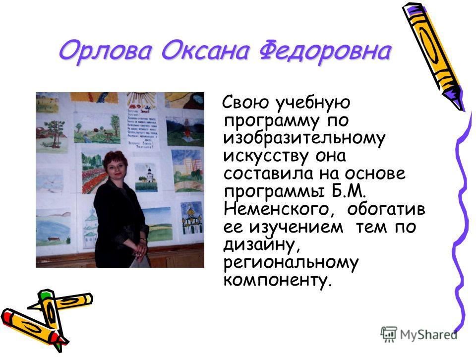 Орлова Оксана Федоровна Свою учебную программу по изобразительному искусству она составила на основе программы Б.М. Неменского, обогатив ее изучением тем по дизайну, региональному компоненту.