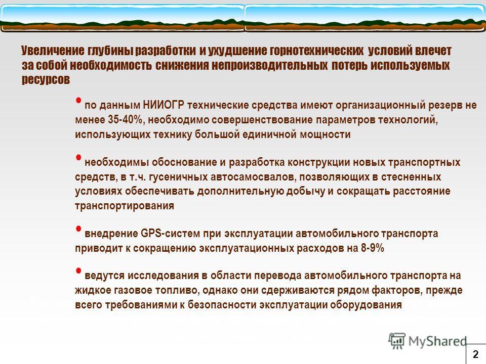 Увеличение глубины разработки и ухудшение горнотехнических условий влечет за собой необходимость снижения непроизводительных потерь используемых ресурсов по данным НИИОГР технические средства имеют организационный резерв не менее 35-40%, необходимо с