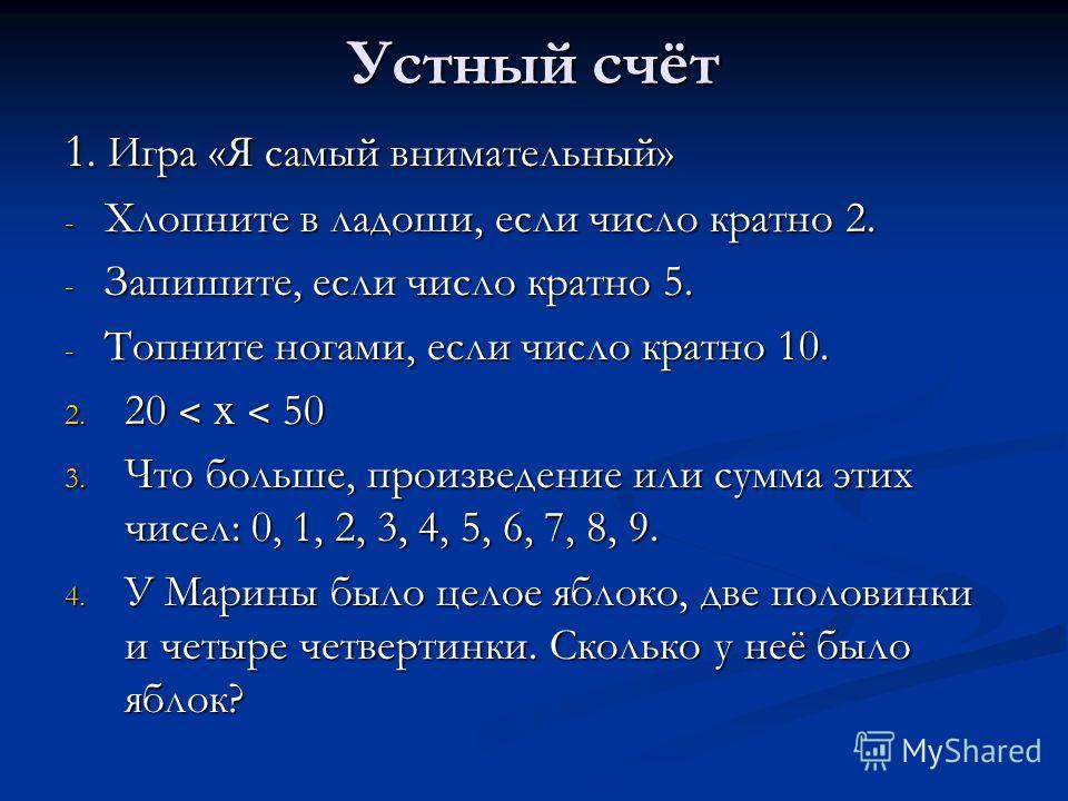 Устный счёт 1. Игра «Я самый внимательный» - Хлопните в ладоши, если число кратно 2. - Запишите, если число кратно 5. - Топните ногами, если число кратно 10. 2. 20 ˂ х ˂ 50 3. Что больше, произведение или сумма этих чисел: 0, 1, 2, 3, 4, 5, 6, 7, 8,