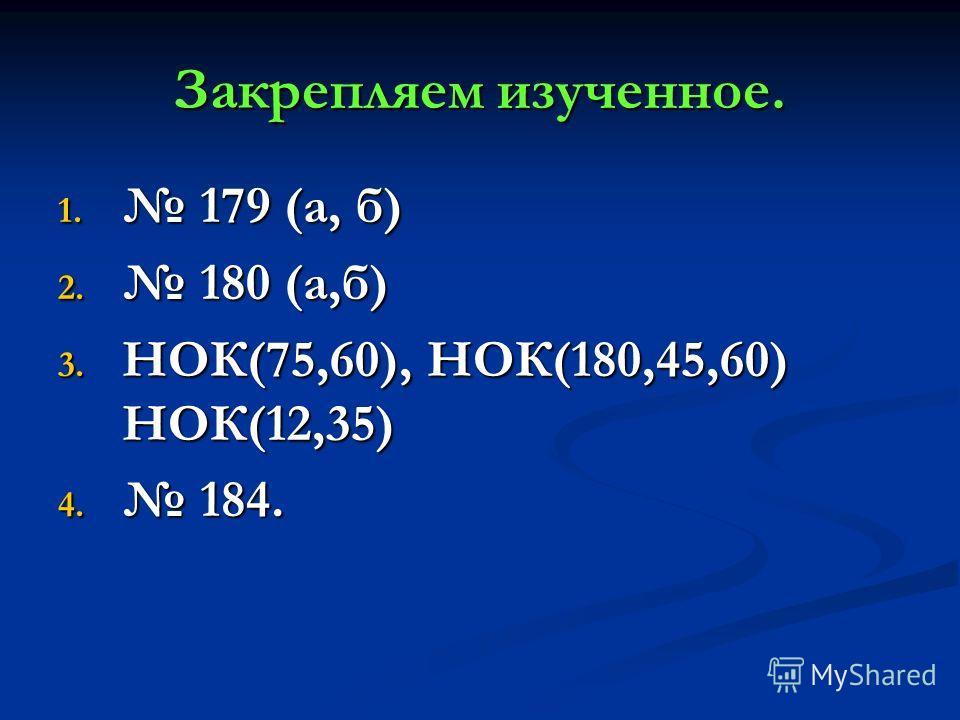 Закрепляем изученное. 1. 179 (а, б) 2. 180 (а,б) 3. НОК(75,60), НОК(180,45,60) НОК(12,35) 4. 184.