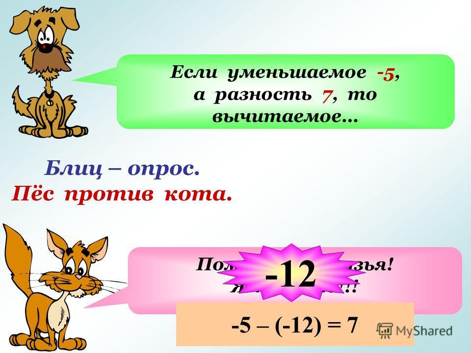 Блиц – опрос. Пёс против кота. Если уменьшаемое -5, а разность 7, то вычитаемое… Помогите, друзья! Я не знаю!!! -12 -5 – (-12) = 7