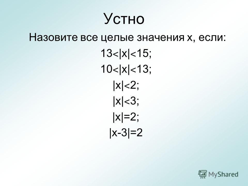 Устно Назовите все целые значения х, если: 13 ˂ |х| ˂ 15; 10 ˂ |х| ˂ 13; |х| ˂ 2; |х| ˂ 3; |х|=2; |х-3|=2