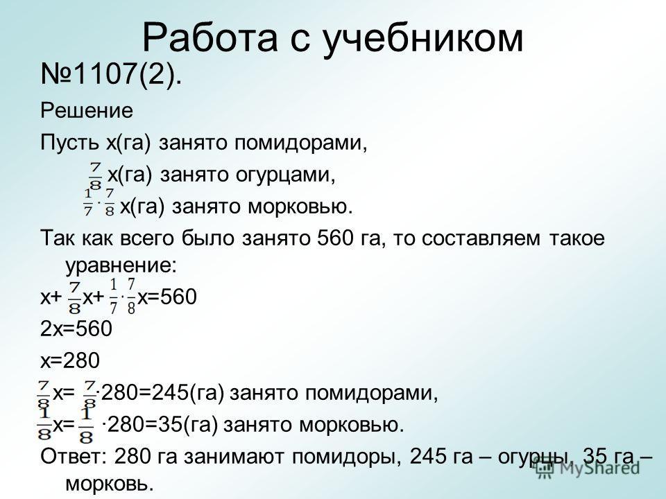 Работа с учебником 1107(2). Решение Пусть х(га) занято помидорами, х(га) занято огурцами, х(га) занято морковью. Так как всего было занято 560 га, то составляем такое уравнение: х+ х+ х=560 2х=560 х=280 х= 280=245(га) занято помидорами, х= 280=35(га)