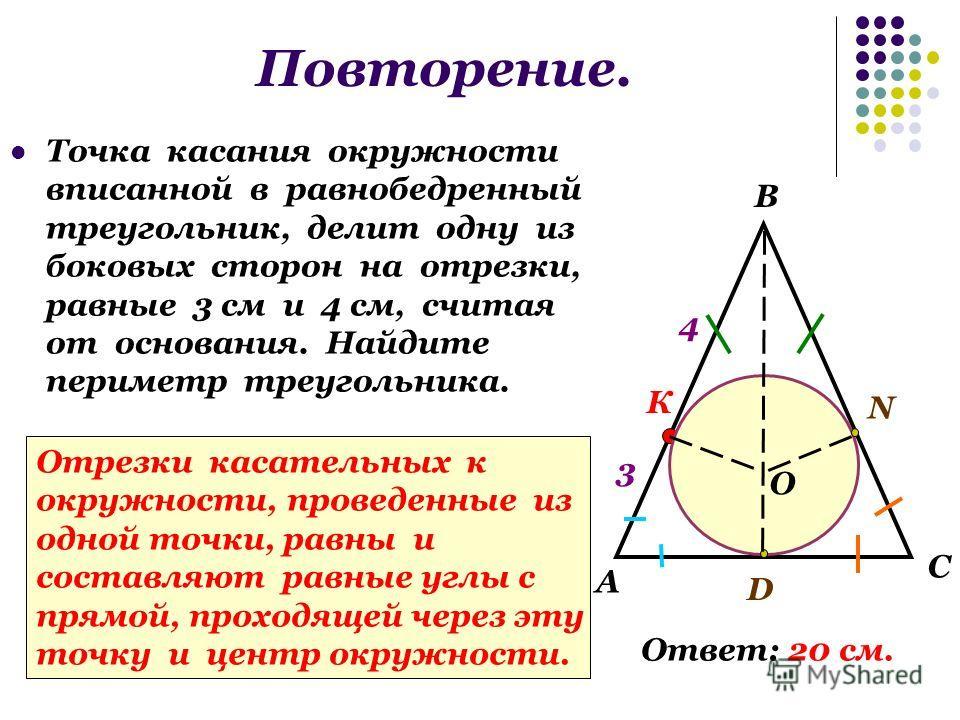 Повторение. Точка касания окружности вписанной в равнобедренный треугольник, делит одну из боковых сторон на отрезки, равные 3 см и 4 см, считая от основания. Найдите периметр треугольника. А В С 3 4 К N D O Ответ: 20 см. Отрезки касательных к окружн
