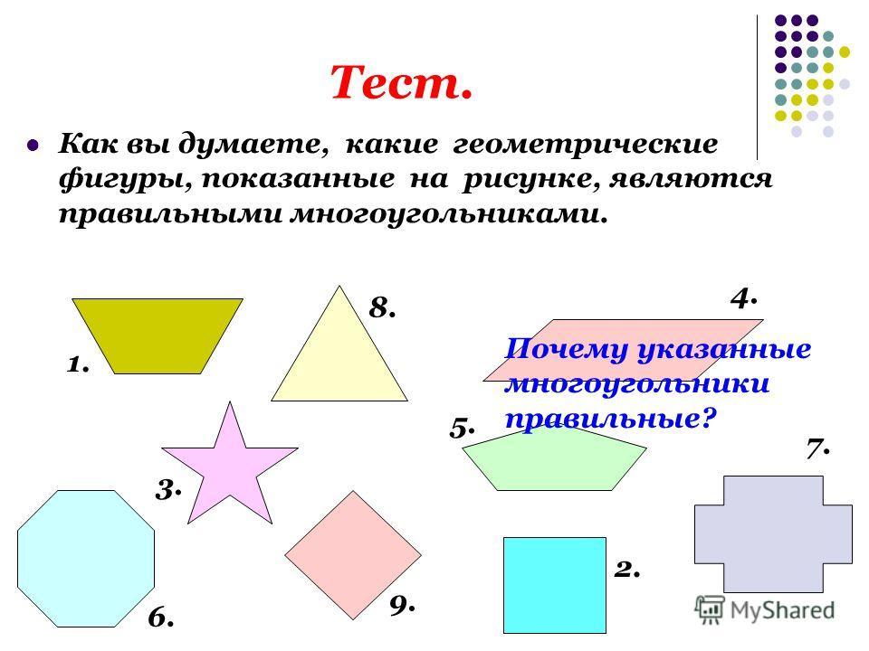 Тест. Как вы думаете, какие геометрические фигуры, показанные на рисунке, являются правильными многоугольниками. 1. 2. 3. 4. 5. 6. 7. 8. 9. Почему указанные многоугольники правильные?