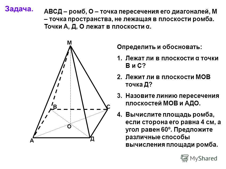 Задача. А В С Д М О АВСД – ромб, О – точка пересечения его диагоналей, М – точка пространства, не лежащая в плоскости ромба. Точки А, Д, О лежат в плоскости α. Определить и обосновать: 1.Лежат ли в плоскости α точки В и С? 2.Лежит ли в плоскости МОВ