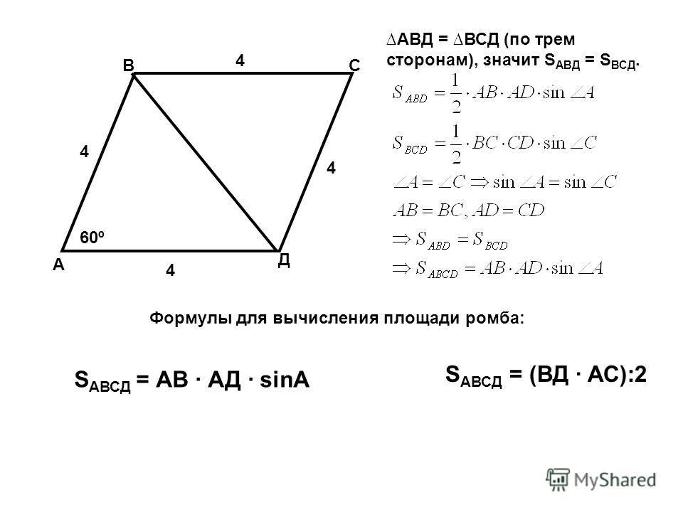А В С Д 60º 4 4 4 4 S АВСД = АВ · АД · sinA S АВСД = (ВД · АС):2 Формулы для вычисления площади ромба: АВД = ВСД (по трем сторонам), значит S АВД = S ВСД.