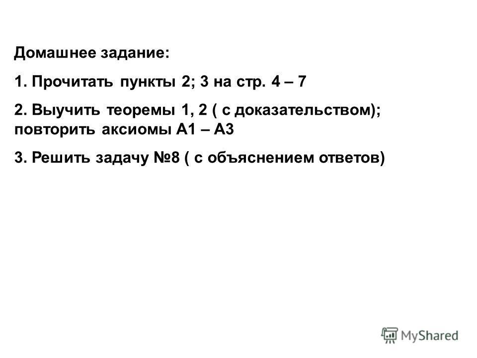 Домашнее задание: 1. Прочитать пункты 2; 3 на стр. 4 – 7 2. Выучить теоремы 1, 2 ( с доказательством); повторить аксиомы А1 – А3 3. Решить задачу 8 ( с объяснением ответов)