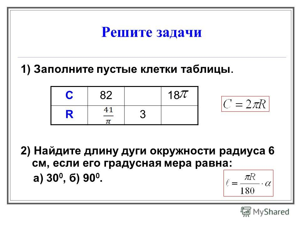 Решите задачи 1) Заполните пустые клетки таблицы. 2) Найдите длину дуги окружности радиуса 6 см, если его градусная мера равна: а) 30 0, б) 90 0. С82 18 R3