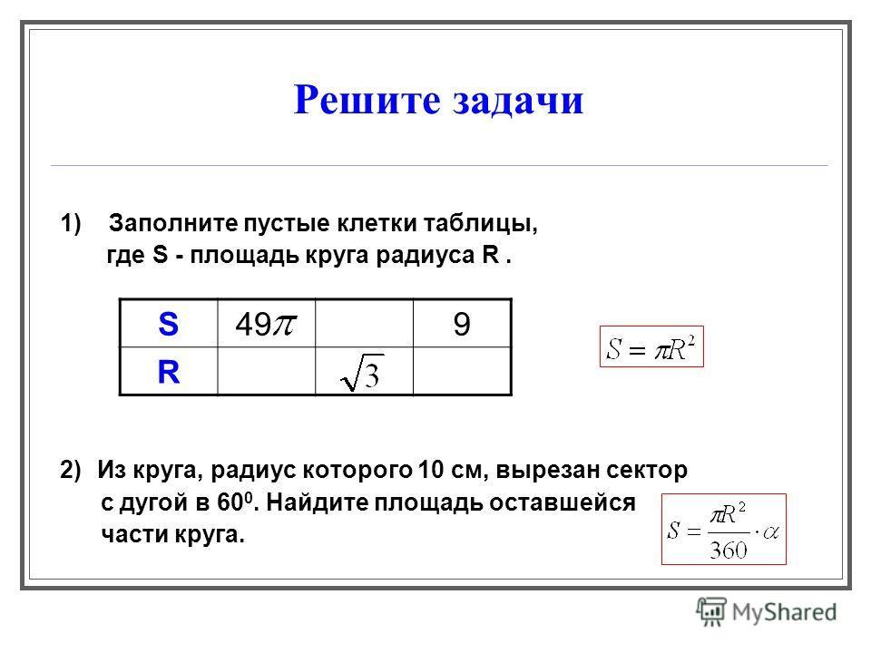 Решите задачи 1) Заполните пустые клетки таблицы, где S - площадь круга радиуса R. 2) Из круга, радиус которого 10 см, вырезан сектор с дугой в 60 0. Найдите площадь оставшейся части круга. S 499 R
