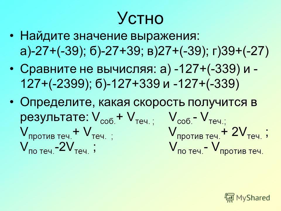 Устно Найдите значение выражения: а)-27+(-39); б)-27+39; в)27+(-39); г)39+(-27) Сравните не вычисляя: а) -127+(-339) и - 127+(-2399); б)-127+339 и -127+(-339) Определите, какая скорость получится в результате: V соб. + V теч. ; V соб. - V теч.; V про