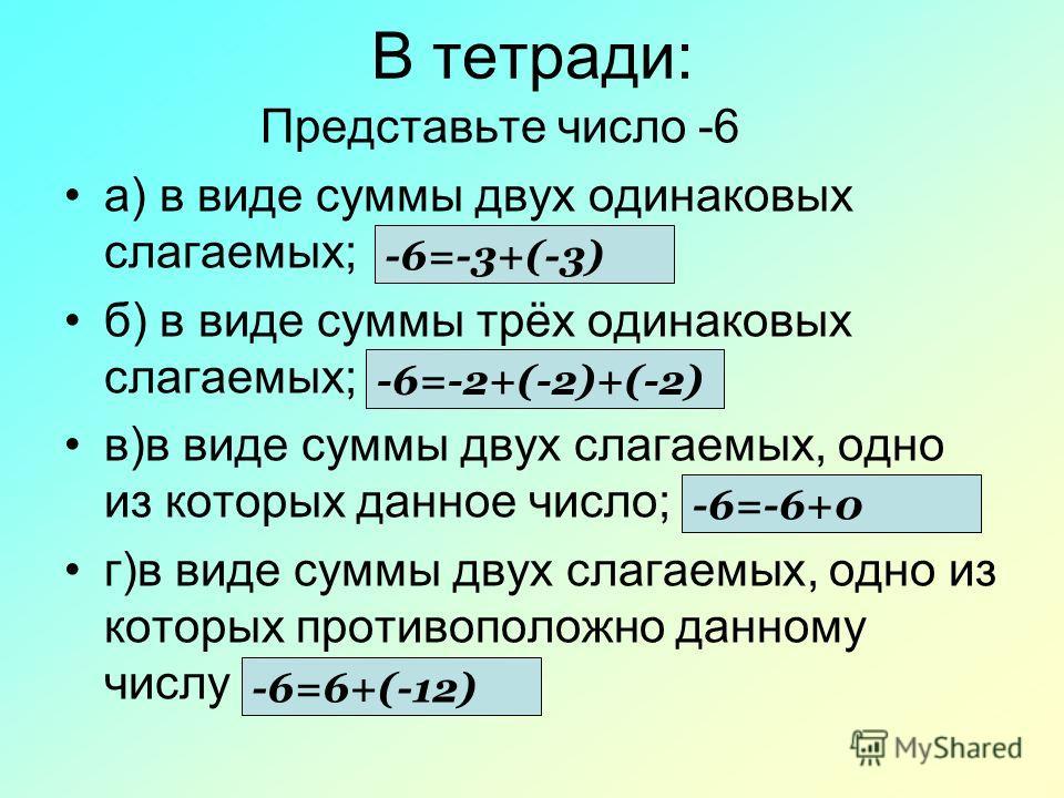 В тетради: Представьте число -6 а) в виде суммы двух одинаковых слагаемых; б) в виде суммы трёх одинаковых слагаемых; в)в виде суммы двух слагаемых, одно из которых данное число; г)в виде суммы двух слагаемых, одно из которых противоположно данному ч