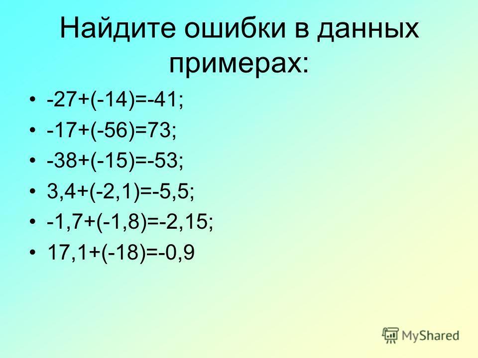 Найдите ошибки в данных примерах: -27+(-14)=-41; -17+(-56)=73; -38+(-15)=-53; 3,4+(-2,1)=-5,5; -1,7+(-1,8)=-2,15; 17,1+(-18)=-0,9