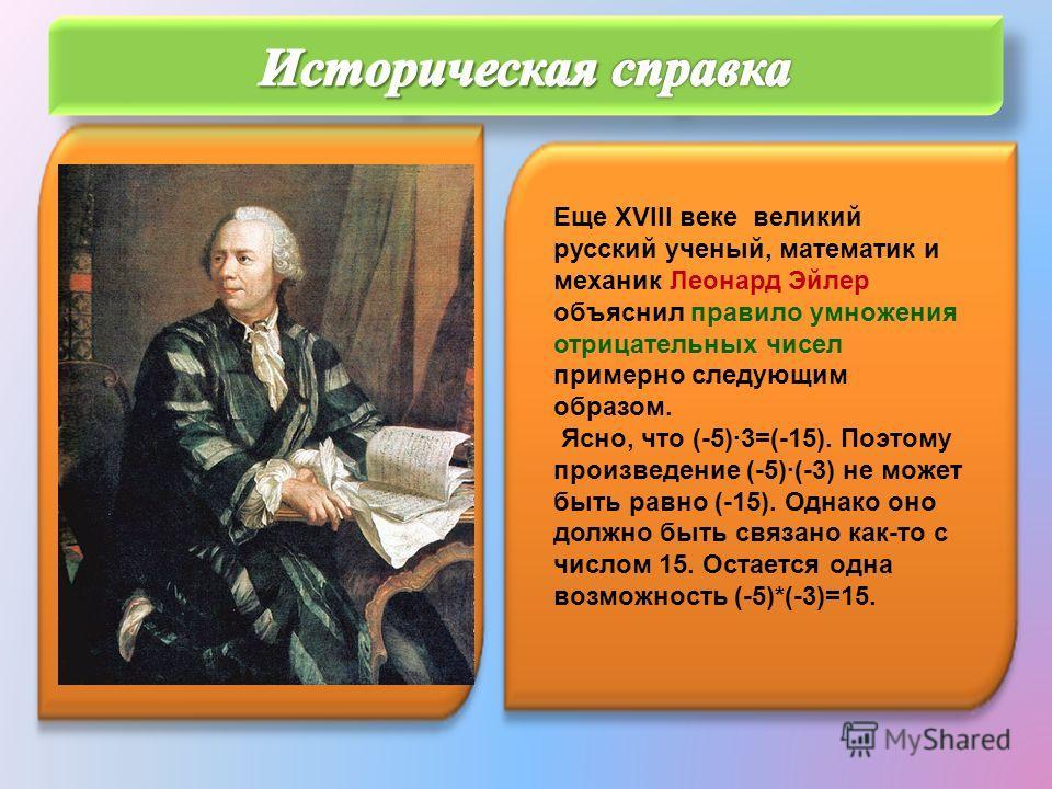 Еще XVIII веке великий русский ученый, математик и механик Леонард Эйлер объяснил правило умножения отрицательных чисел примерно следующим образом. Ясно, что (-5)3=(-15). Поэтому произведение (-5)(-3) не может быть равно (-15). Однако оно должно быть