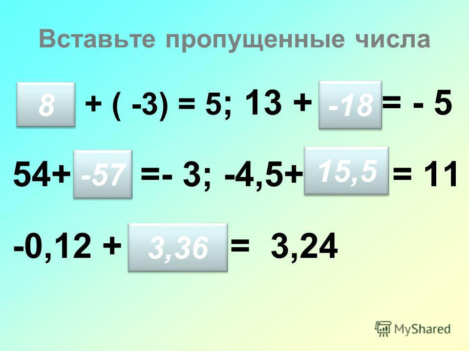 Вставьте пропущенные числа + ( -3) = 5 ; 13 + = - 5 54+ =- 3; -4,5+ = 11 -0,12 + = 3,24 8 8 -57 -18 15,5 3,36