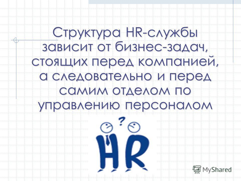 Структура HR-службы зависит от бизнес-задач, стоящих перед компанией, а следовательно и перед самим отделом по управлению персоналом