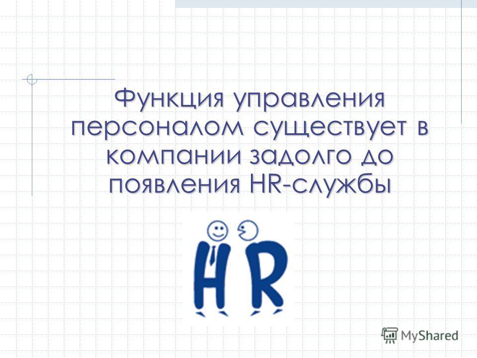 Функция управления персоналом существует в компании задолго до появления HR-службы