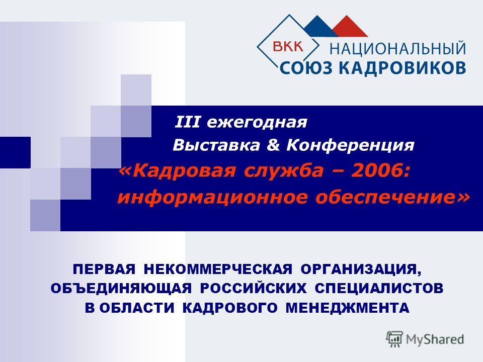 III eжегодная Выставка & Конференция «Кадровая служба – 2006: информационное обеспечение» ПЕРВАЯ НЕКОММЕРЧЕСКАЯ ОРГАНИЗАЦИЯ, ОБЪЕДИНЯЮЩАЯ РОССИЙСКИХ СПЕЦИАЛИСТОВ В ОБЛАСТИ КАДРОВОГО МЕНЕДЖМЕНТА