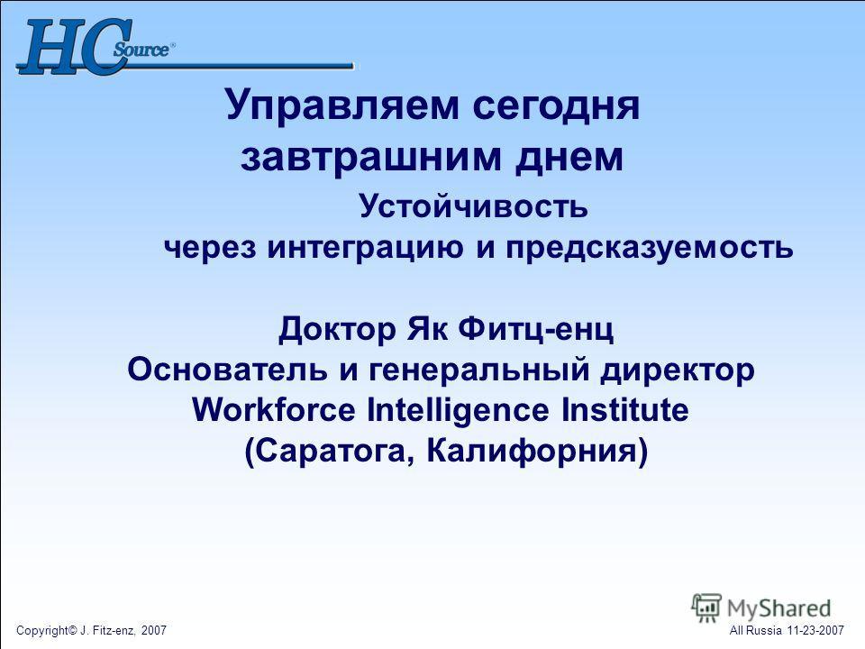 Copyright© J. Fitz-enz, 2007All Russia 11-23-2007 Устойчивость через интеграцию и предсказуемость Доктор Як Фитц-енц Основатель и генеральный директор Workforce Intelligence Institute (Саратога, Калифорния) Управляем сегодня завтрашним днем