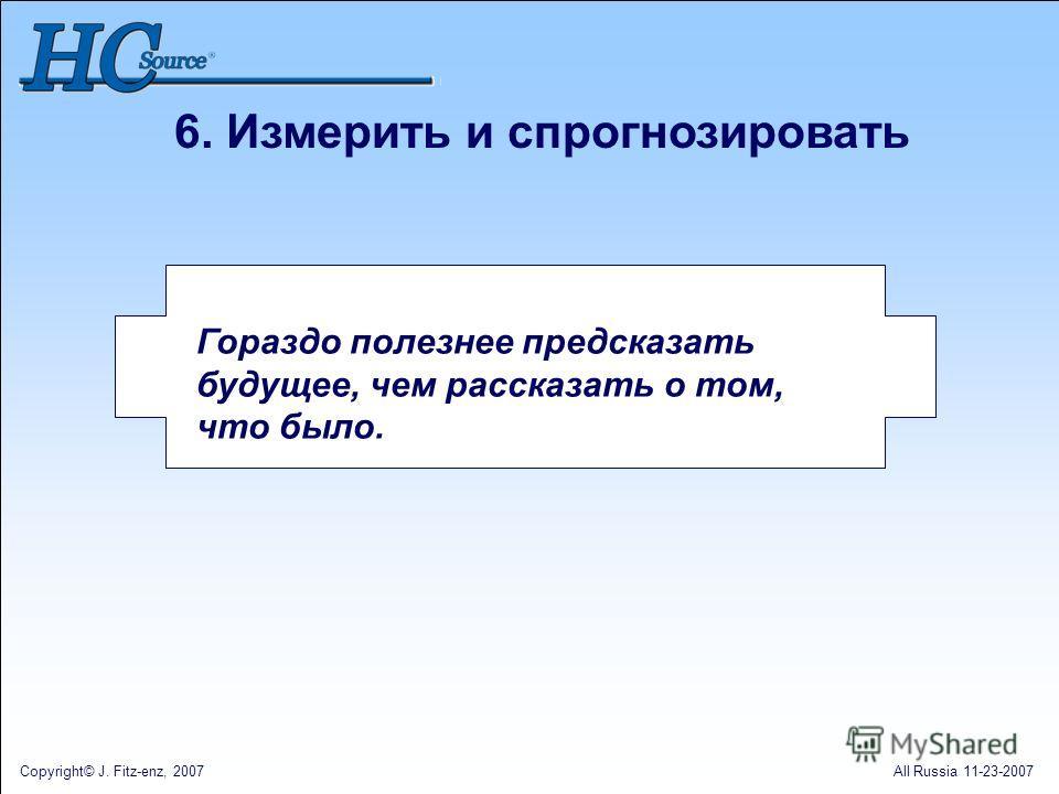 Copyright© J. Fitz-enz, 2007All Russia 11-23-2007 6. Измерить и спрогнозировать Гораздо полезнее предсказать будущее, чем рассказать о том, что было.