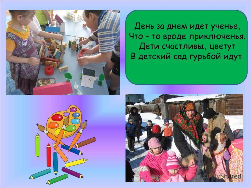 День за днем идет ученье, Что – то вроде приключенья. Дети счастливы, цветут В детский сад гурьбой идут.