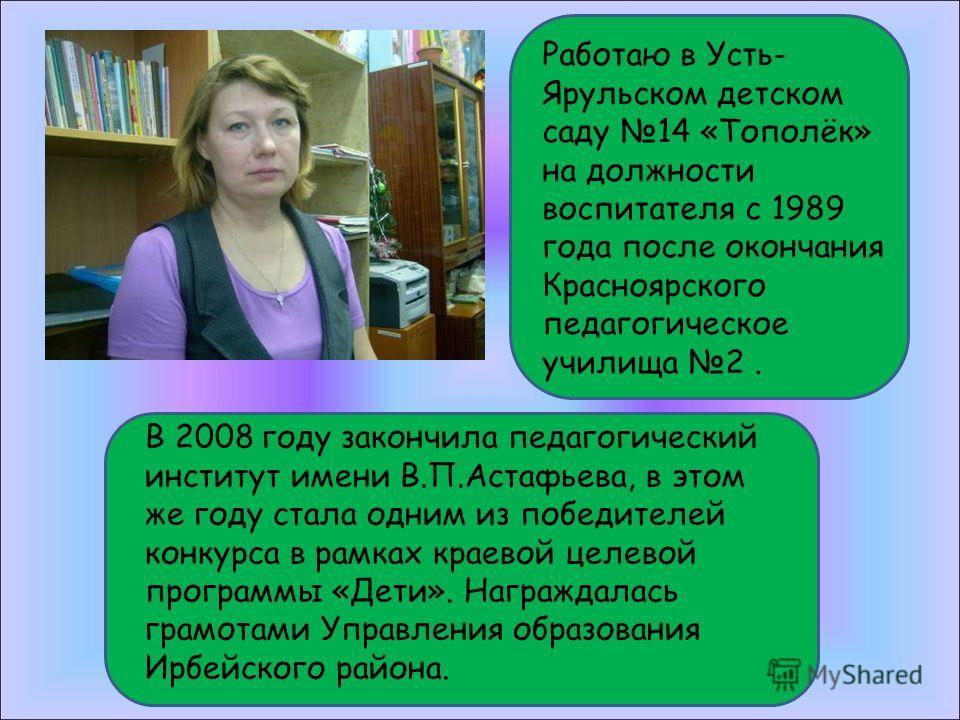 Работаю в Усть- Ярульском детском саду 14 «Тополёк» на должности воспитателя с 1989 года после окончания Красноярского педагогическое училища 2. В 2008 году закончила педагогический институт имени В.П.Астафьева, в этом же году стала одним из победите