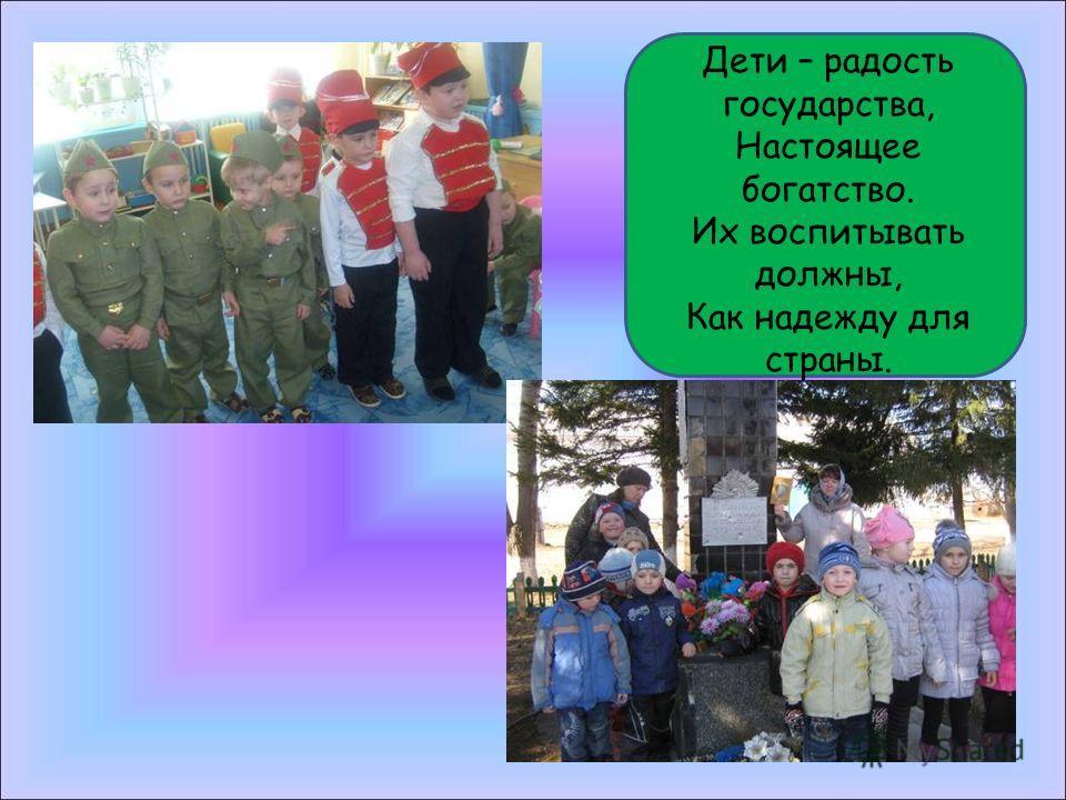 Дети – радость государства, Настоящее богатство. Их воспитывать должны, Как надежду для страны.