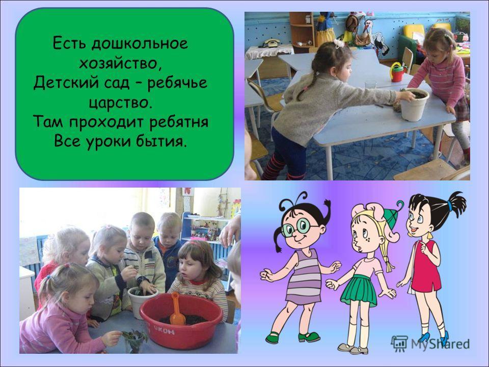 Есть дошкольное хозяйство, Детский сад – ребячье царство. Там проходит ребятня Все уроки бытия.