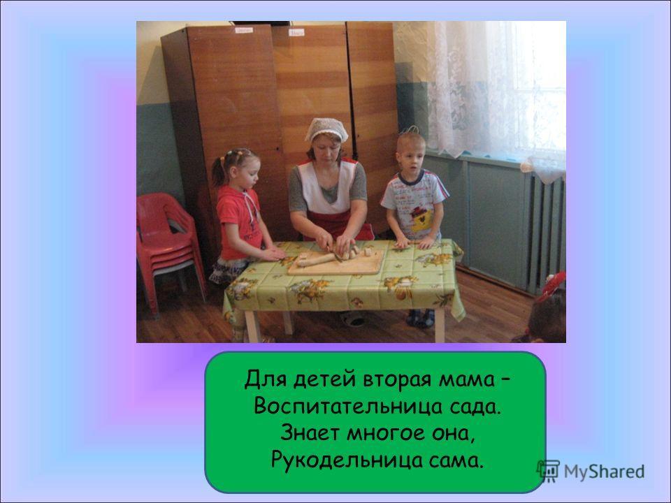 Для детей вторая мама – Воспитательница сада. Знает многое она, Рукодельница сама.