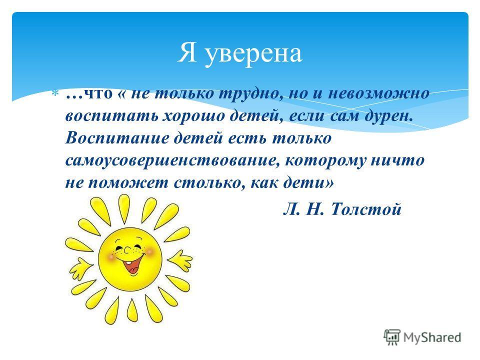 Я уверена …что « не только трудно, но и невозможно воспитать хорошо детей, если сам дурен. Воспитание детей есть только самоусовершенствование, которому ничто не поможет столько, как дети» Л. Н. Толстой