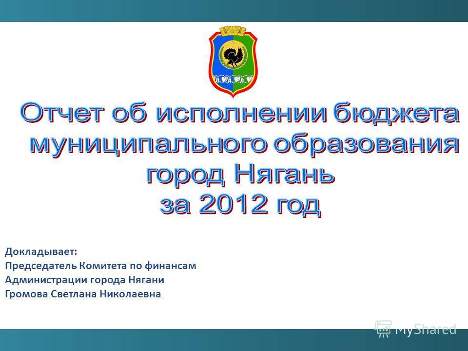 Докладывает: Председатель Комитета по финансам Администрации города Нягани Громова Светлана Николаевна