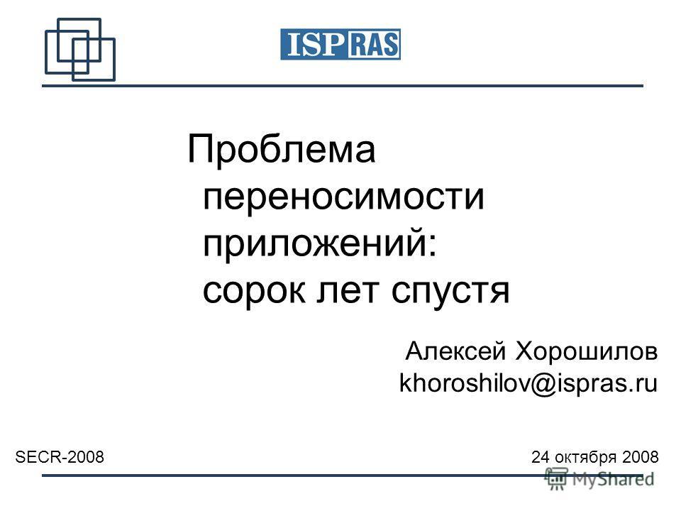 Проблема переносимости приложений: сорок лет спустя SECR-2008 24 октября 2008 Алексей Хорошилов khoroshilov@ispras.ru