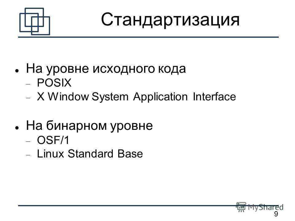 9 Стандартизация На уровне исходного кода POSIX X Window System Application Interface На бинарном уровне OSF/1 Linux Standard Base