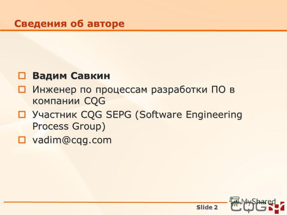 Slide 2 Сведения об авторе Вадим Савкин Вадим Савкин Инженер по процессам разработки ПО в компании CQG Инженер по процессам разработки ПО в компании CQG Участник CQG SEPG (Software Engineering Process Group) Участник CQG SEPG (Software Engineering Pr